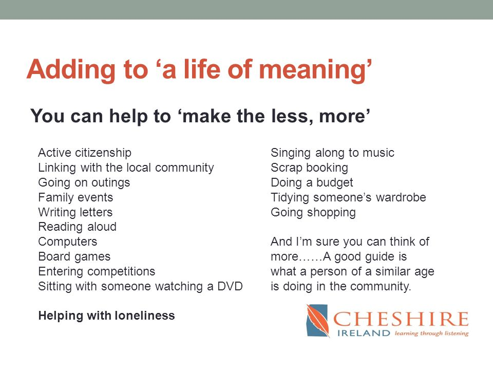 Adding to 'a life of meaning' You can help to 'make the less, more' Active citizenship Linking with the local community Going on outings Family events Writing letters Reading aloud Computers Board games Entering competitions Sitting with someone watching a DVD Helping with loneliness Singing along to music Scrap booking Doing a budget Tidying someone's wardrobe Going shopping And I'm sure you can think of more……A good guide is what a person of a similar age is doing in the community.