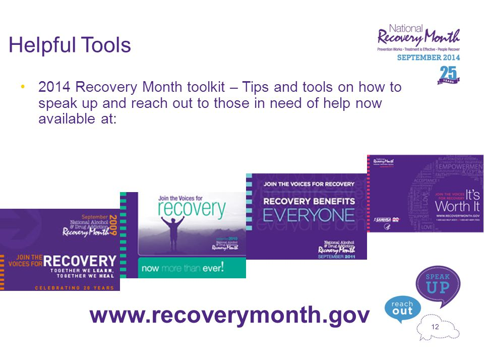 12 Helpful Tools 2014 Recovery Month toolkit – Tips and tools on how to speak up and reach out to those in need of help now available at: www.recoverymonth.gov