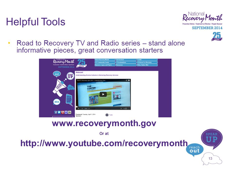 13 Helpful Tools Road to Recovery TV and Radio series – stand alone informative pieces, great conversation starters www.recoverymonth.gov Or at http://www.youtube.com/recoverymonth