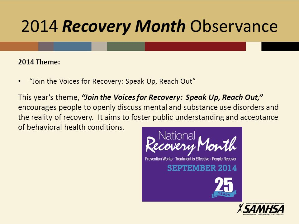 2014 Recovery Month Observance 2014 Theme: Join the Voices for Recovery: Speak Up, Reach Out This year's theme, Join the Voices for Recovery: Speak Up, Reach Out, encourages people to openly discuss mental and substance use disorders and the reality of recovery.
