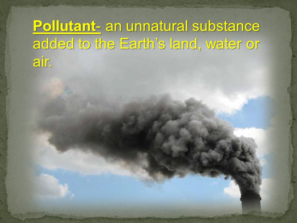 Pollutant- an unnatural substance added to the Earth's land, water or air.