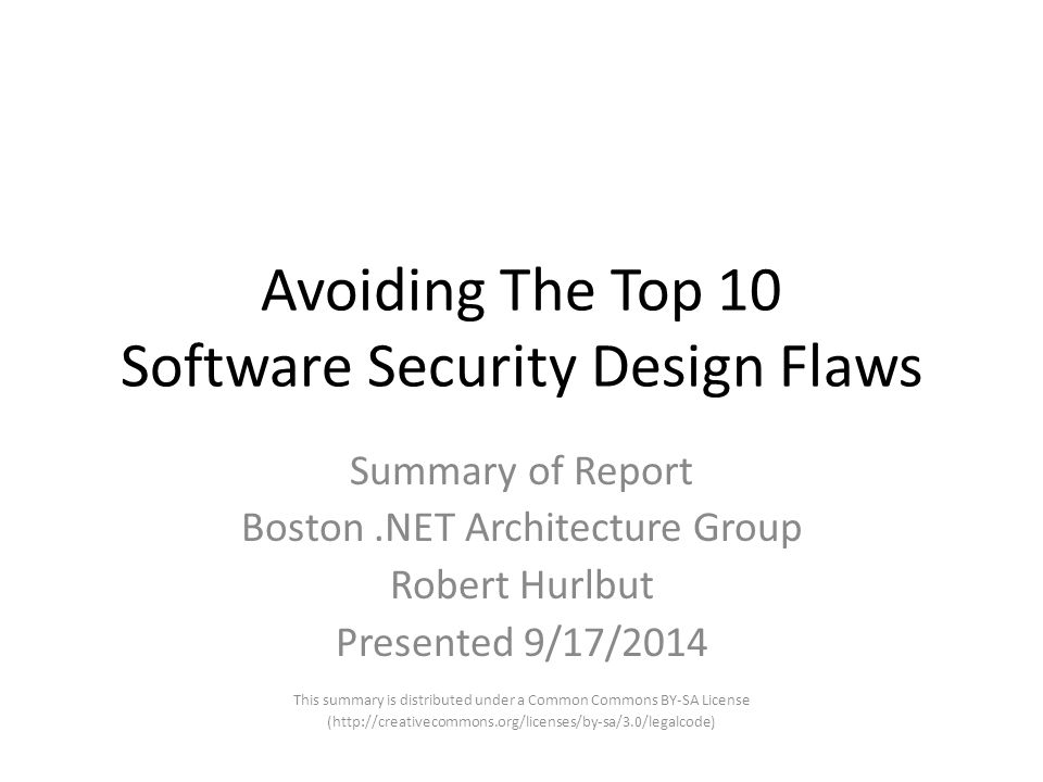 Avoiding The Top 10 Software Security Design Flaws Summary of Report Boston.NET Architecture Group Robert Hurlbut Presented 9/17/2014 This summary is distributed under a Common Commons BY-SA License (http://creativecommons.org/licenses/by-sa/3.0/legalcode)