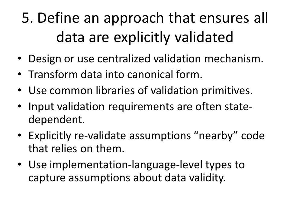 5. Define an approach that ensures all data are explicitly validated Design or use centralized validation mechanism. Transform data into canonical for