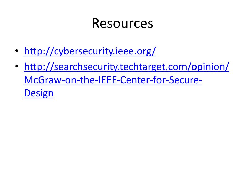 Resources http://cybersecurity.ieee.org/ http://searchsecurity.techtarget.com/opinion/ McGraw-on-the-IEEE-Center-for-Secure- Design http://searchsecurity.techtarget.com/opinion/ McGraw-on-the-IEEE-Center-for-Secure- Design
