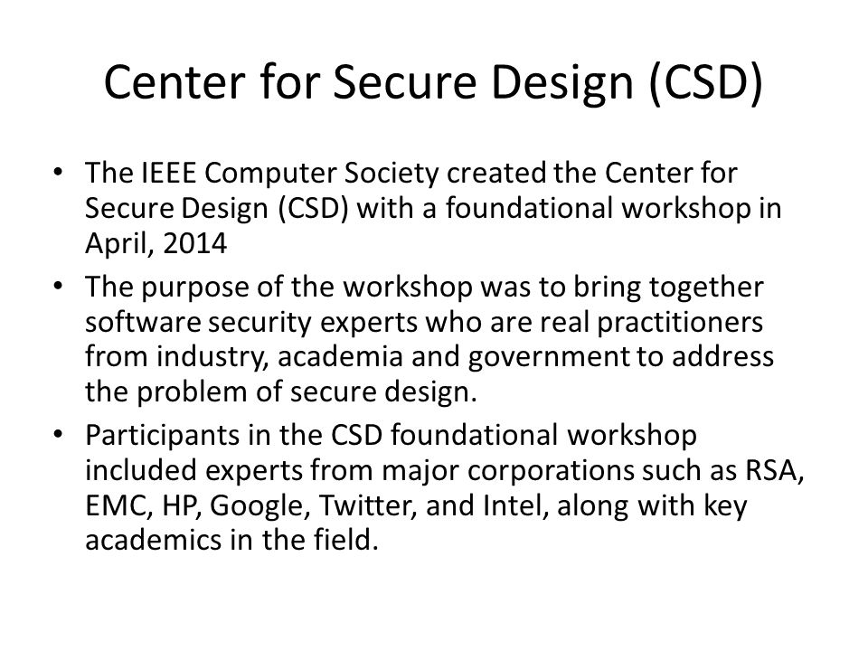 Center for Secure Design (CSD) The IEEE Computer Society created the Center for Secure Design (CSD) with a foundational workshop in April, 2014 The purpose of the workshop was to bring together software security experts who are real practitioners from industry, academia and government to address the problem of secure design.