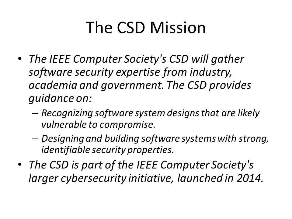 The CSD Mission The IEEE Computer Society s CSD will gather software security expertise from industry, academia and government.