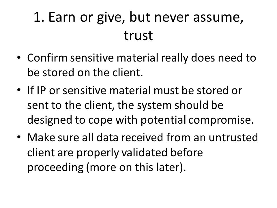 1. Earn or give, but never assume, trust Confirm sensitive material really does need to be stored on the client. If IP or sensitive material must be s