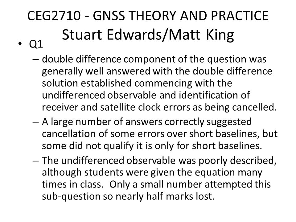 CEG2710 - GNSS THEORY AND PRACTICE Stuart Edwards/Matt King Q1 – double difference component of the question was generally well answered with the double difference solution established commencing with the undifferenced observable and identification of receiver and satellite clock errors as being cancelled.
