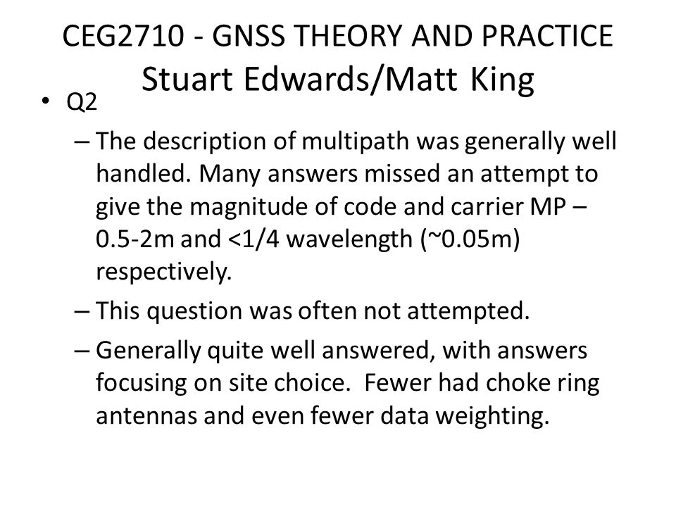 CEG2710 - GNSS THEORY AND PRACTICE Stuart Edwards/Matt King Q3 – This three part question was based around the 3 rd practical in the module where students used network RTK (NRTK) equipment in the field and then prepared an individual write up on the topic of NRTK.