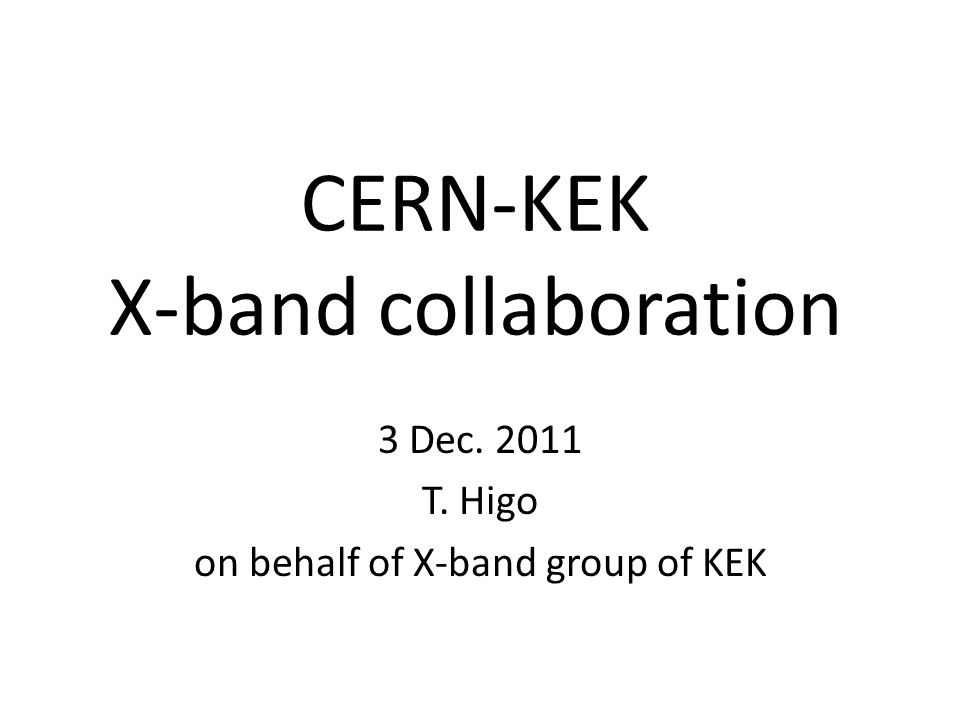 CERN-KEK X-band collaboration 3 Dec. 2011 T. Higo on behalf of X-band group of KEK
