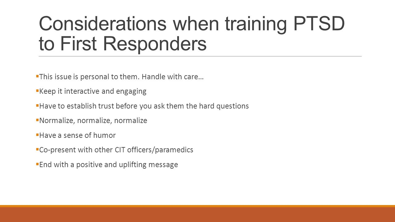 Considerations when training PTSD to First Responders  This issue is personal to them.