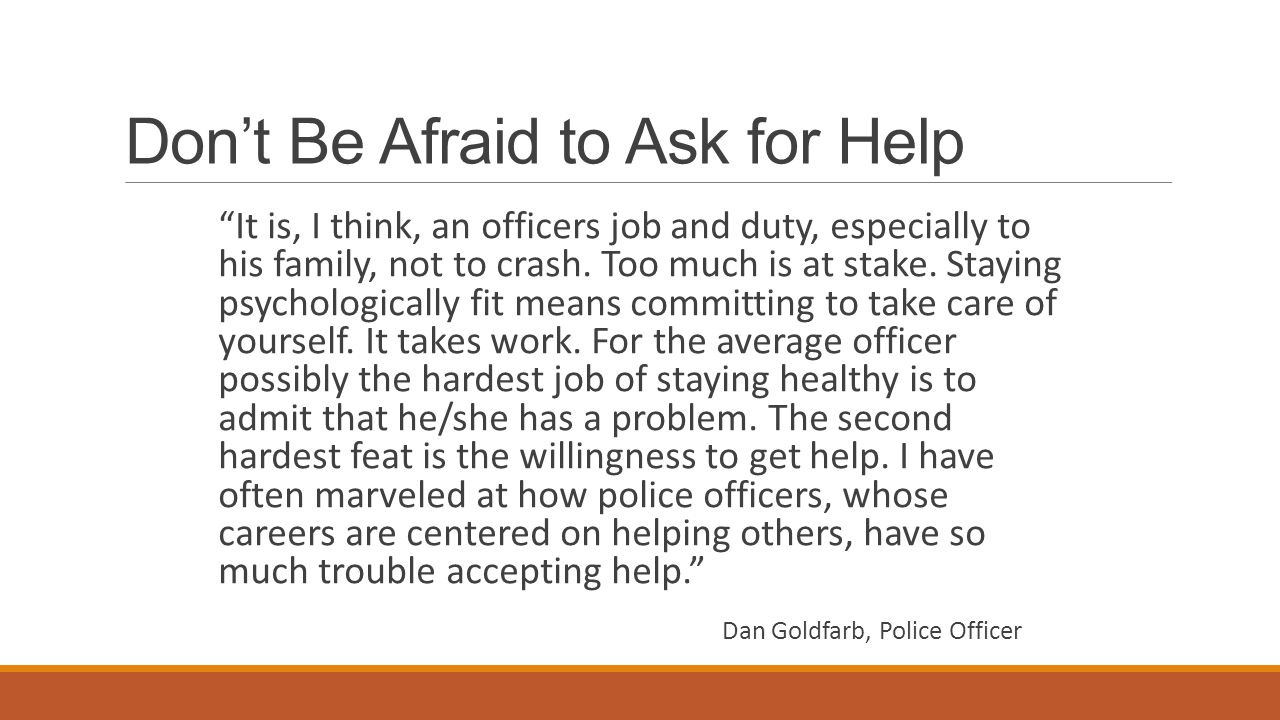 Don't Be Afraid to Ask for Help It is, I think, an officers job and duty, especially to his family, not to crash.
