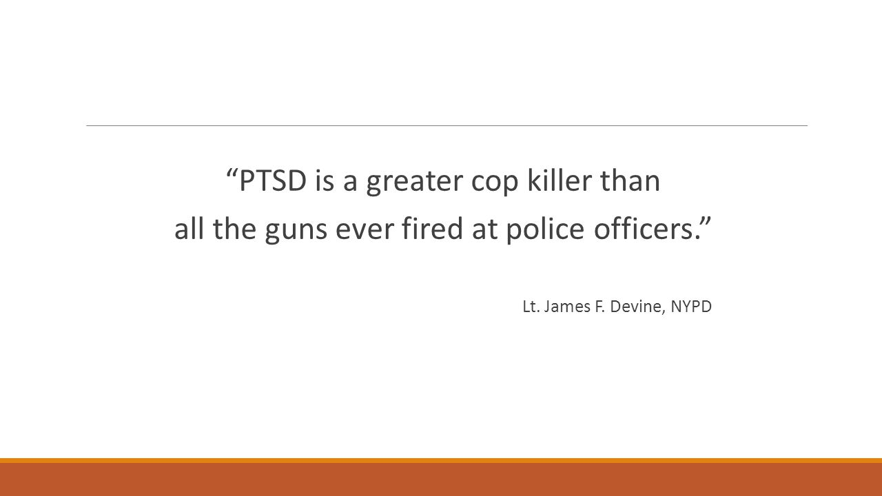 PTSD is a greater cop killer than all the guns ever fired at police officers. Lt.