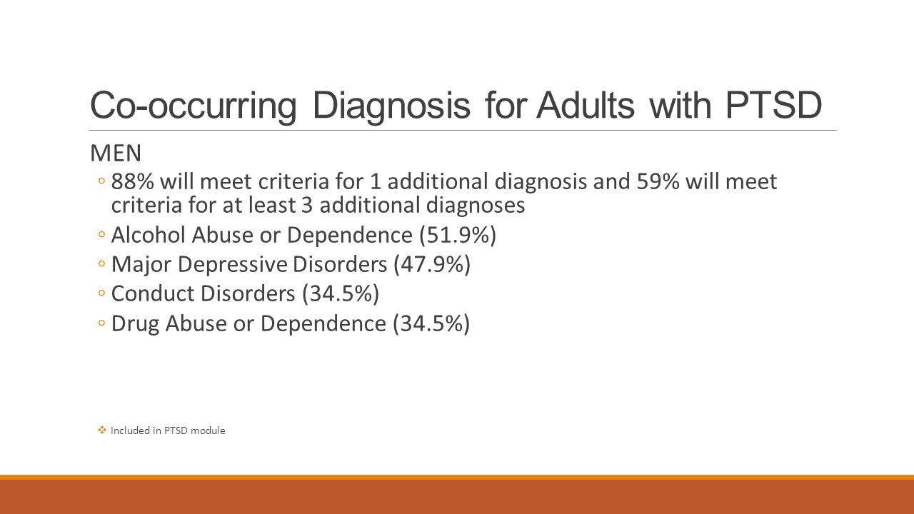 Co-occurring Diagnosis for Adults with PTSD MEN ◦88% will meet criteria for 1 additional diagnosis and 59% will meet criteria for at least 3 additional diagnoses ◦Alcohol Abuse or Dependence (51.9%) ◦Major Depressive Disorders (47.9%) ◦Conduct Disorders (34.5%) ◦Drug Abuse or Dependence (34.5%)  Included in PTSD module