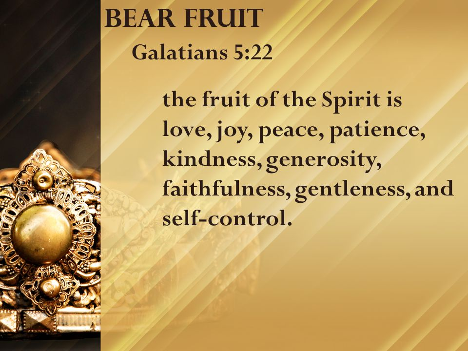 Bear fruit Galatians 5:22 the fruit of the Spirit is love, joy, peace, patience, kindness, generosity, faithfulness, gentleness, and self-control.