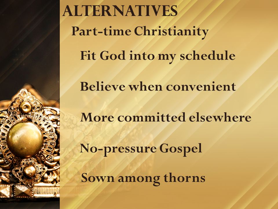 Alternatives Part-time Christianity Believe when convenient Fit God into my schedule More committed elsewhere No-pressure Gospel Sown among thorns
