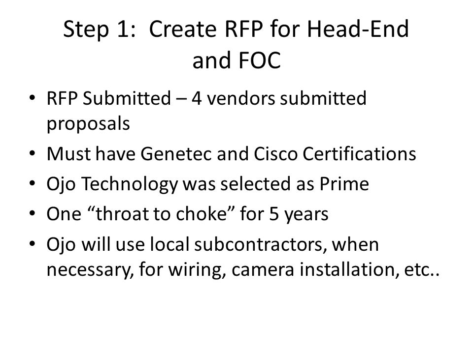 Step 1: Create RFP for Head-End and FOC RFP Submitted – 4 vendors submitted proposals Must have Genetec and Cisco Certifications Ojo Technology was se