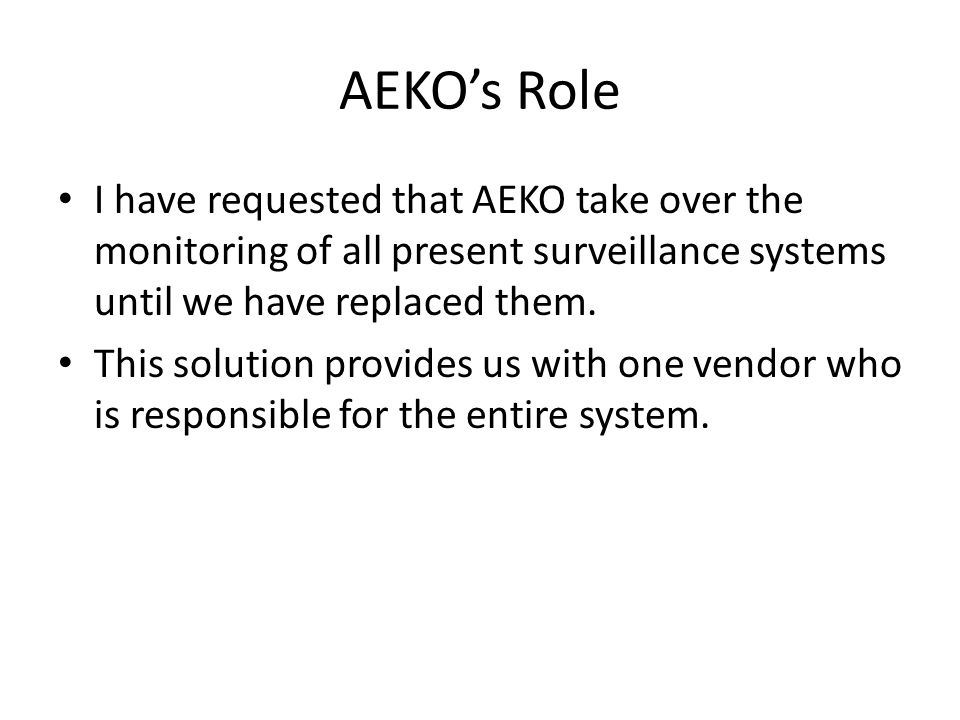 AEKO's Role I have requested that AEKO take over the monitoring of all present surveillance systems until we have replaced them. This solution provide