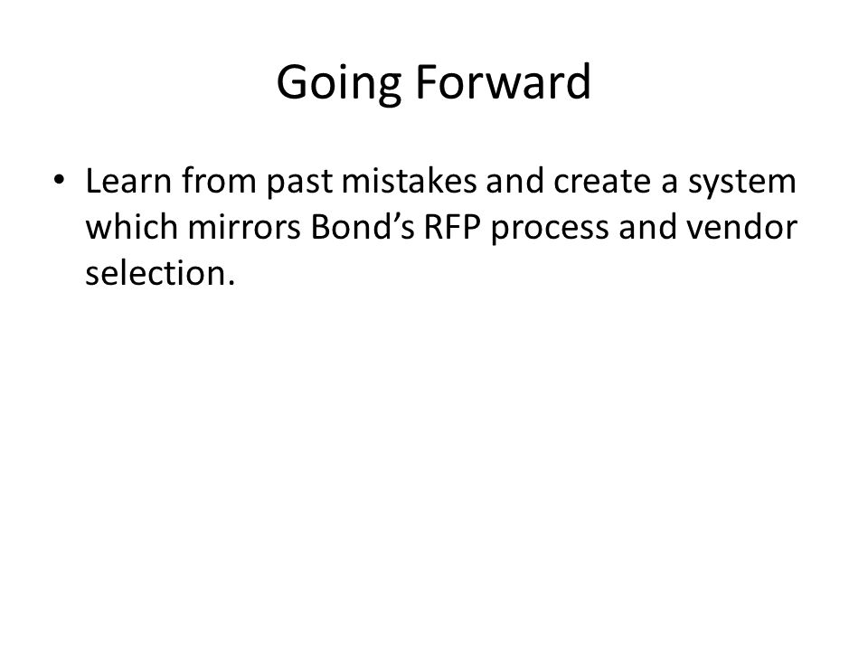 Going Forward Learn from past mistakes and create a system which mirrors Bond's RFP process and vendor selection.