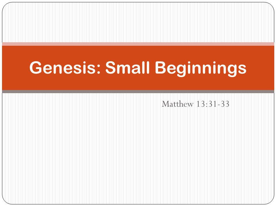 Matthew 13:31-33 Genesis: Small Beginnings