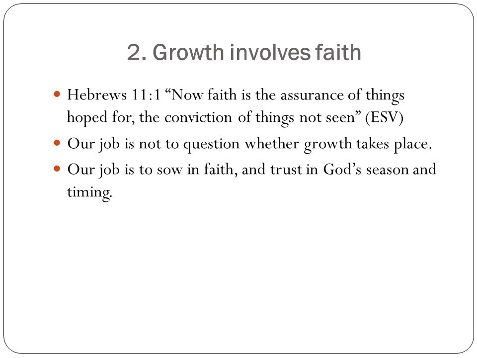 """2. Growth involves faith Hebrews 11:1 """"Now faith is the assurance of things hoped for, the conviction of things not seen"""" (ESV) Our job is not to ques"""