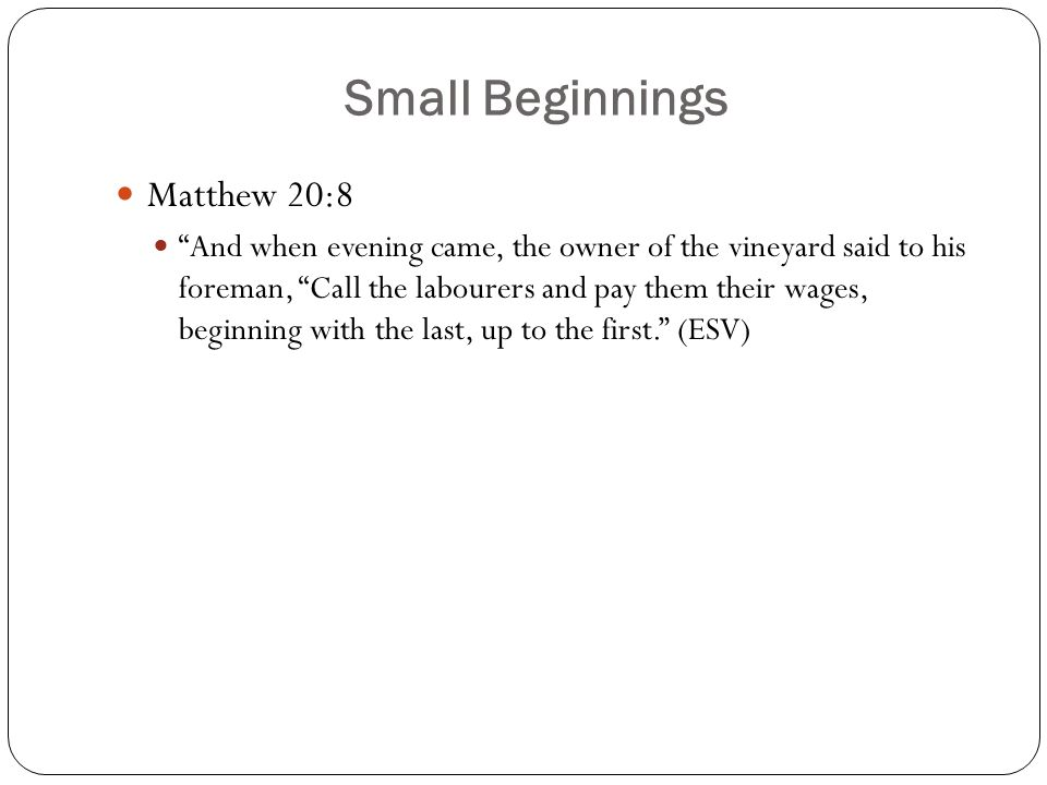"""Small Beginnings Matthew 20:8 """"And when evening came, the owner of the vineyard said to his foreman, """"Call the labourers and pay them their wages, beg"""