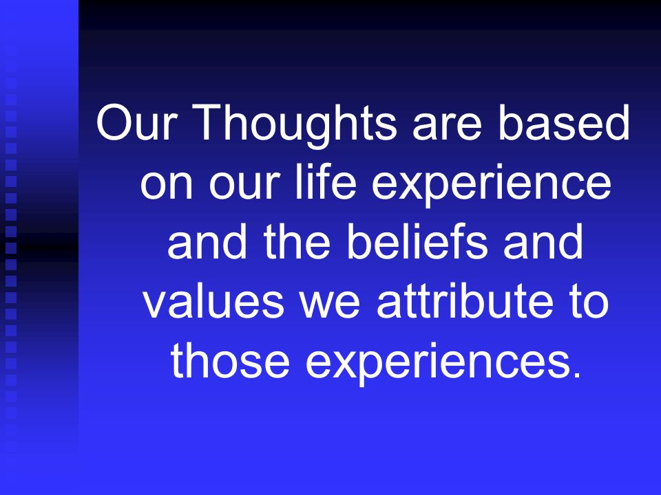 Our Thoughts are based on our life experience and the beliefs and values we attribute to those experiences.