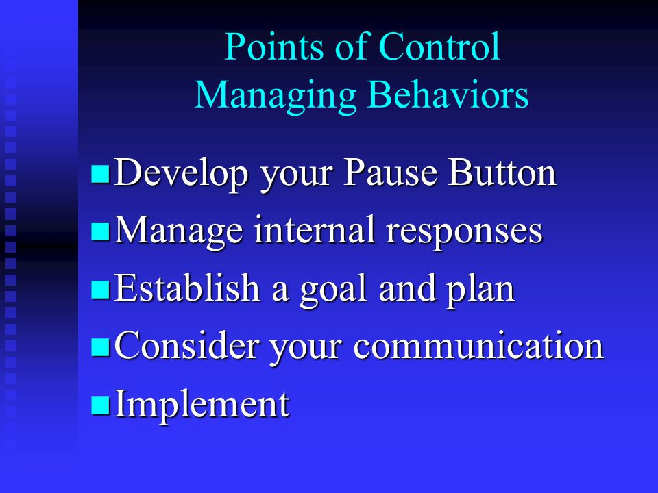 Points of Control Managing Behaviors n Develop your Pause Button n Manage internal responses n Establish a goal and plan n Consider your communication