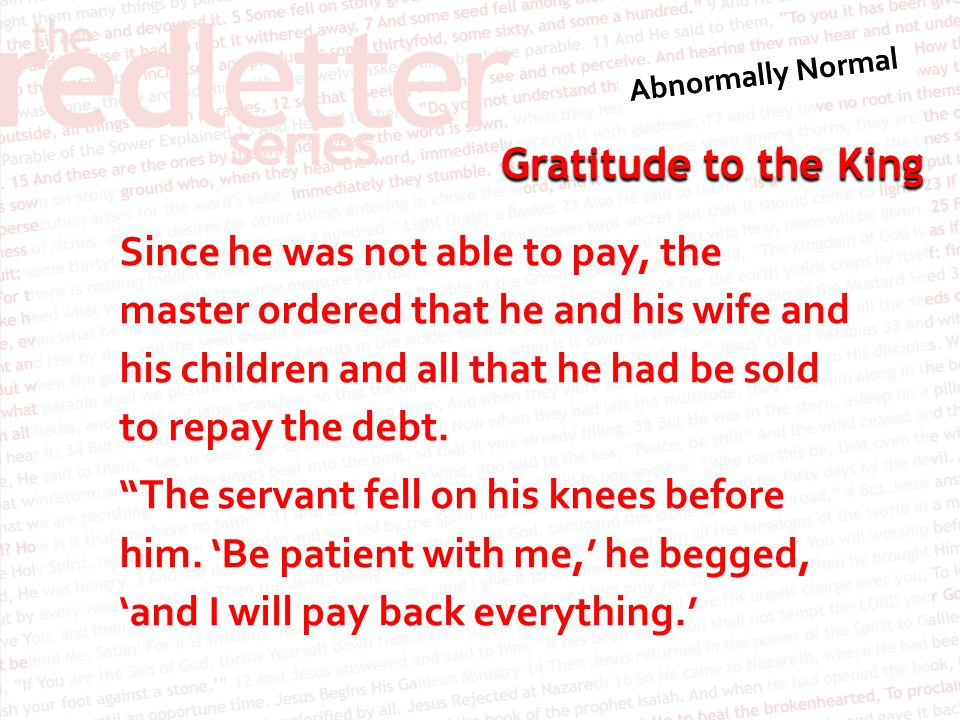 Gratitude to the King Since he was not able to pay, the master ordered that he and his wife and his children and all that he had be sold to repay the