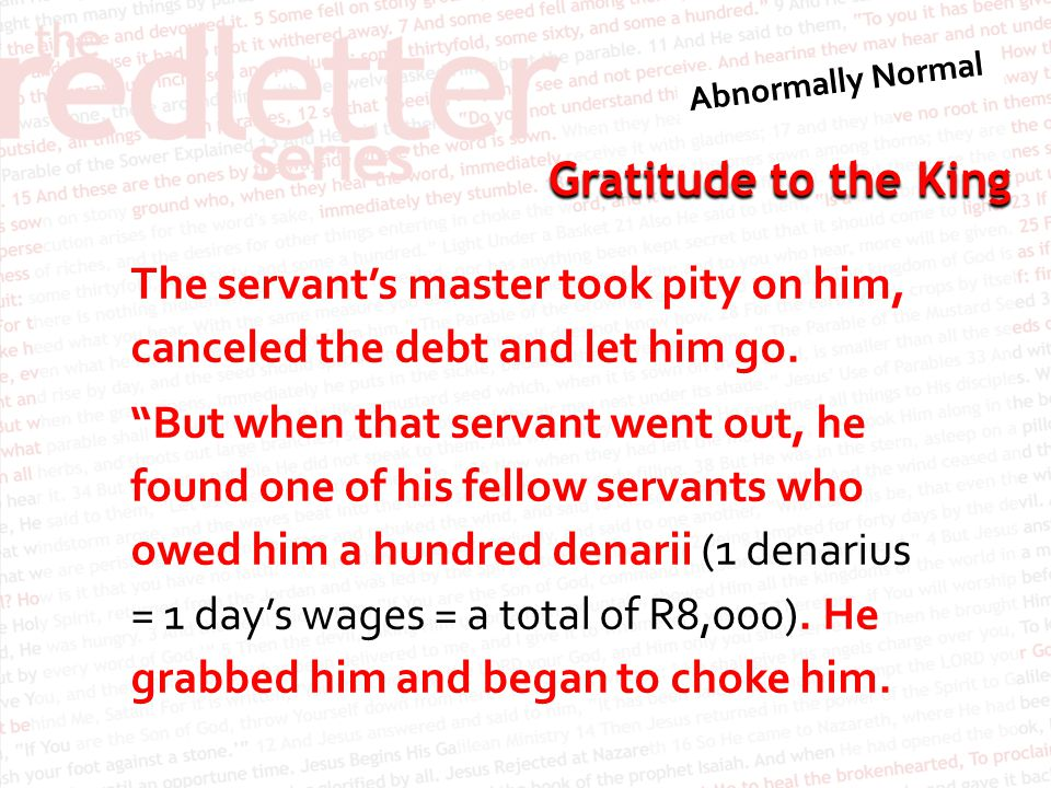"Gratitude to the King The servant's master took pity on him, canceled the debt and let him go. ""But when that servant went out, he found one of his fe"