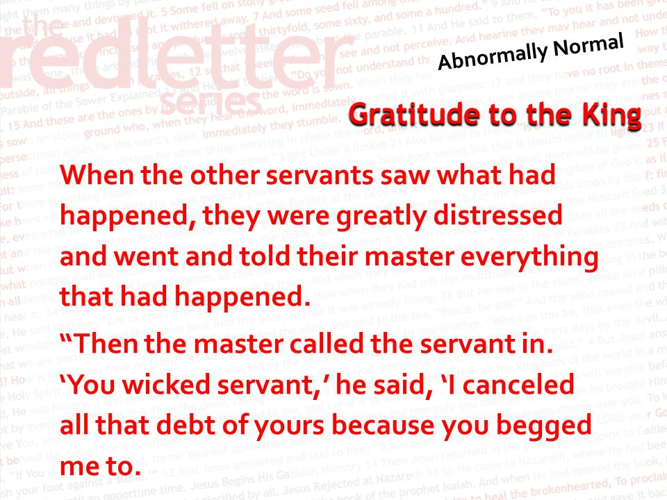Gratitude to the King When the other servants saw what had happened, they were greatly distressed and went and told their master everything that had h