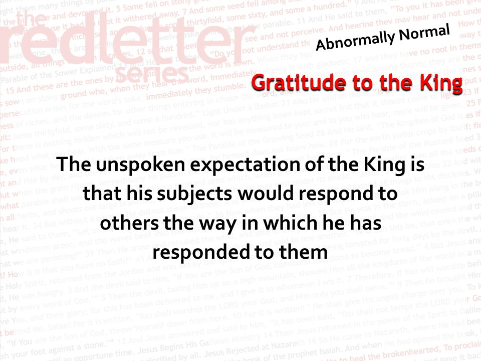 Gratitude to the King The unspoken expectation of the King is that his subjects would respond to others the way in which he has responded to them