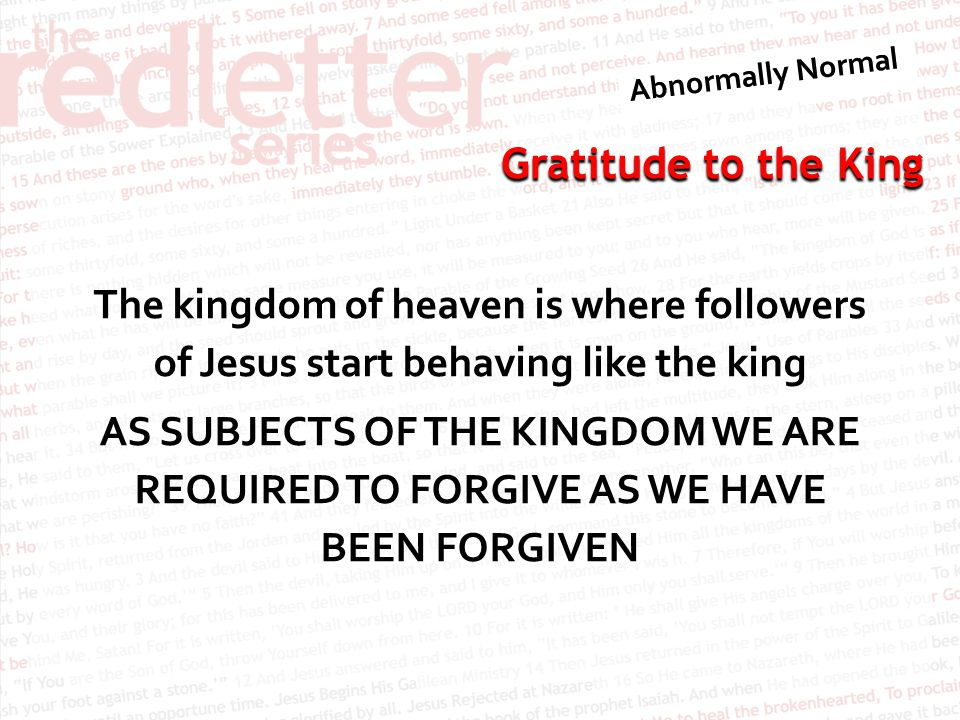 Gratitude to the King The kingdom of heaven is where followers of Jesus start behaving like the king AS SUBJECTS OF THE KINGDOM WE ARE REQUIRED TO FORGIVE AS WE HAVE BEEN FORGIVEN