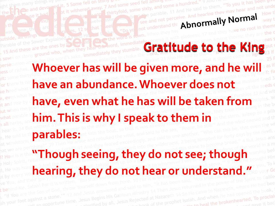 Gratitude to the King Whoever has will be given more, and he will have an abundance. Whoever does not have, even what he has will be taken from him. T