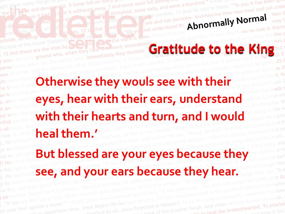 Gratitude to the King Otherwise they wouls see with their eyes, hear with their ears, understand with their hearts and turn, and I would heal them.' B