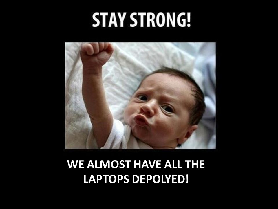 WE ALMOST HAVE ALL THE LAPTOPS DEPOLYED!