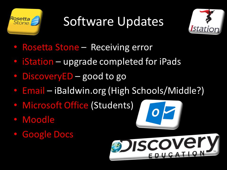 Software Updates Rosetta Stone – Receiving error iStation – upgrade completed for iPads DiscoveryED – good to go Email – iBaldwin.org (High Schools/Middle ) Microsoft Office (Students) Moodle Google Docs