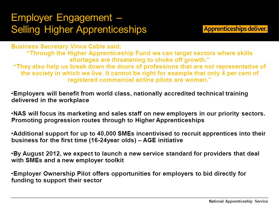 "Employer Engagement – Selling Higher Apprenticeships Business Secretary Vince Cable said: ""Through the Higher Apprenticeship Fund we can target sector"