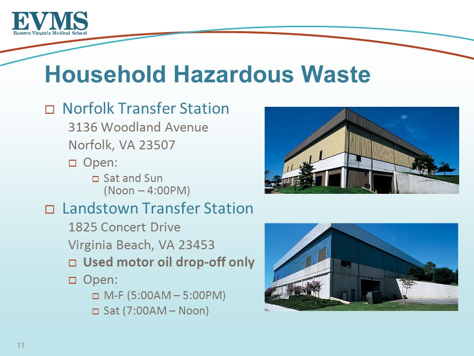  Norfolk Transfer Station 3136 Woodland Avenue Norfolk, VA 23507  Open:  Sat and Sun (Noon – 4:00PM)  Landstown Transfer Station 1825 Concert Drive Virginia Beach, VA 23453  Used motor oil drop-off only  Open:  M-F (5:00AM – 5:00PM)  Sat (7:00AM – Noon) Household Hazardous Waste 11