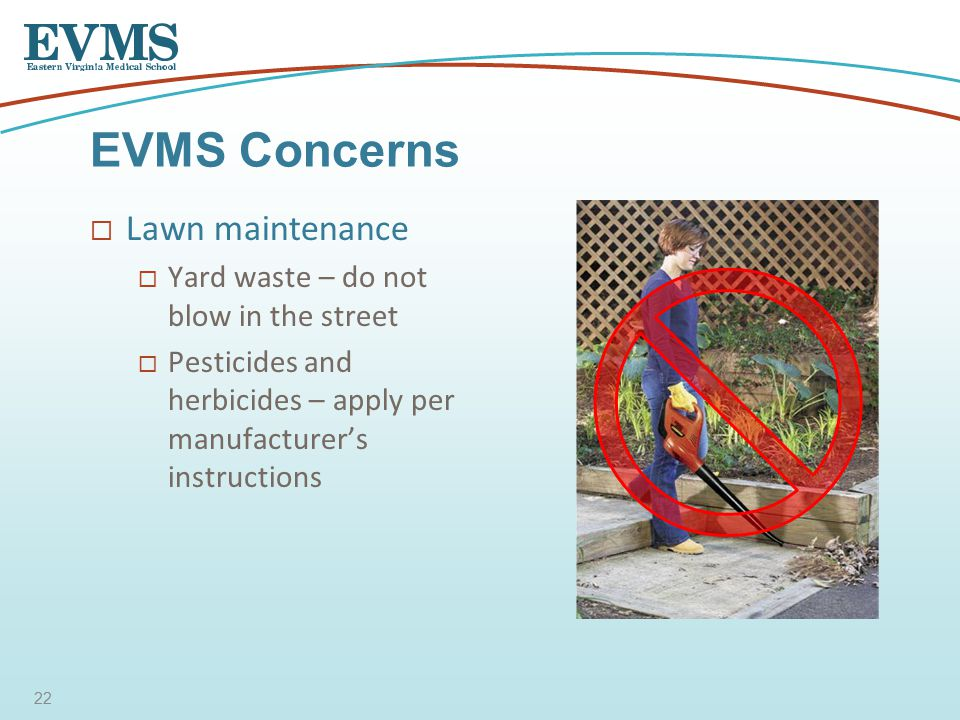  Lawn maintenance  Yard waste – do not blow in the street  Pesticides and herbicides – apply per manufacturer's instructions EVMS Concerns 22