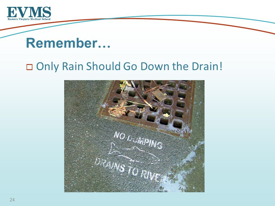  Only Rain Should Go Down the Drain! Remember… 24