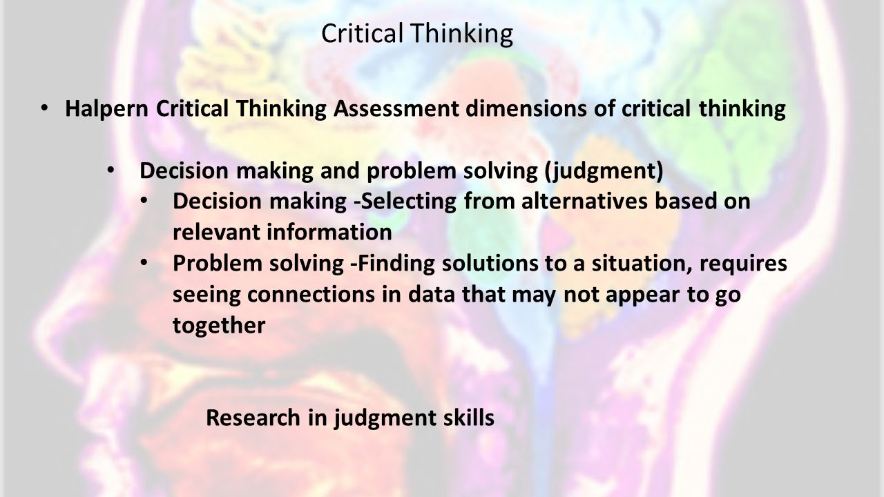 Halpern Critical Thinking Assessment dimensions of critical thinking Decision making and problem solving (judgment) Decision making -Selecting from alternatives based on relevant information Problem solving -Finding solutions to a situation, requires seeing connections in data that may not appear to go together Research in judgment skills Critical Thinking