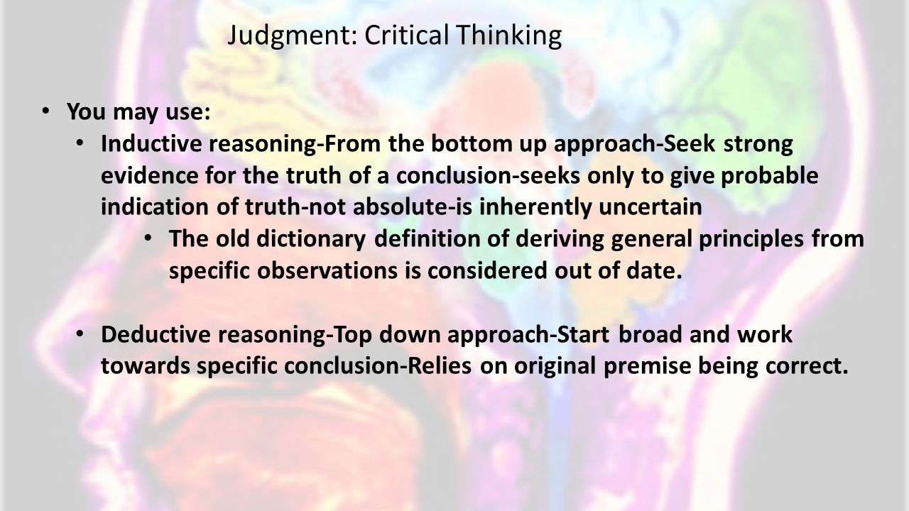 You may use: Inductive reasoning-From the bottom up approach-Seek strong evidence for the truth of a conclusion-seeks only to give probable indication of truth-not absolute-is inherently uncertain The old dictionary definition of deriving general principles from specific observations is considered out of date.
