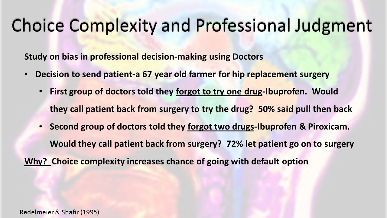 Choice Complexity and Professional Judgment Study on bias in professional decision-making using Doctors Decision to send patient-a 67 year old farmer for hip replacement surgery First group of doctors told they forgot to try one drug-Ibuprofen.