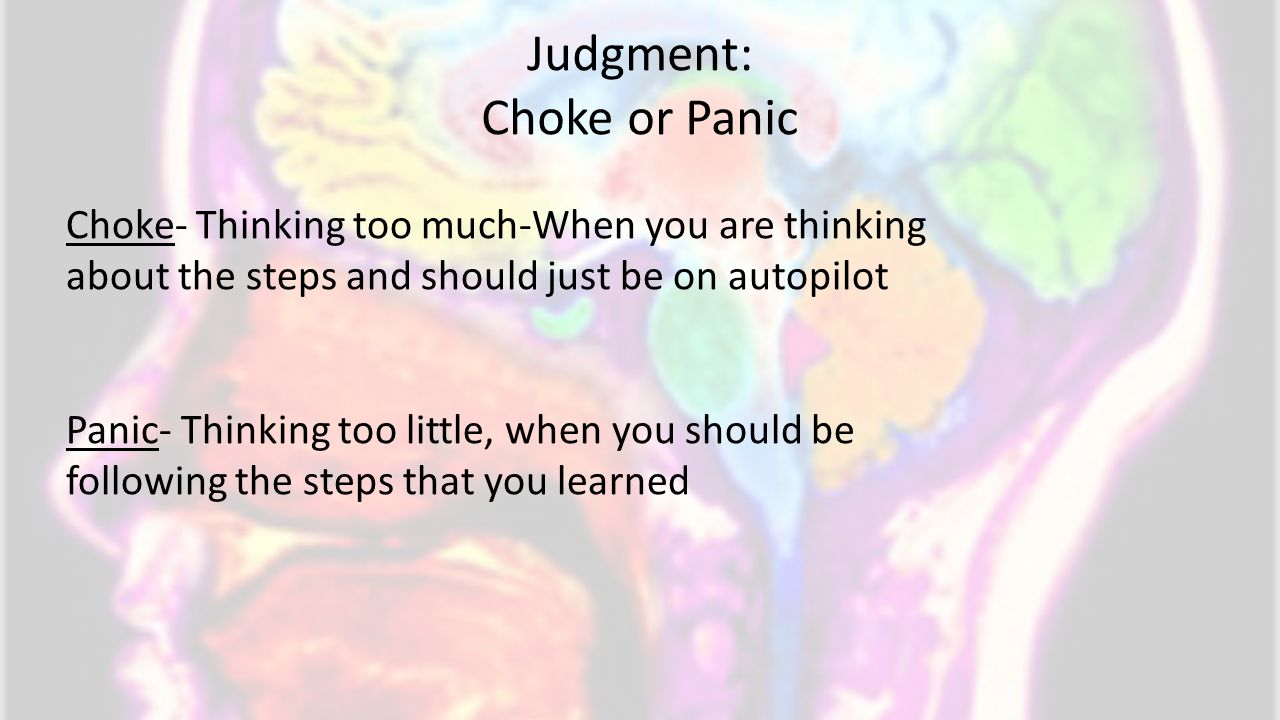 Judgment: Choke or Panic Choke- Thinking too much-When you are thinking about the steps and should just be on autopilot Panic- Thinking too little, when you should be following the steps that you learned