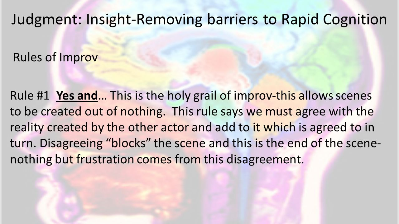 Judgment: Insight-Removing barriers to Rapid Cognition Rules of Improv Rule #1 Yes and… This is the holy grail of improv-this allows scenes to be created out of nothing.