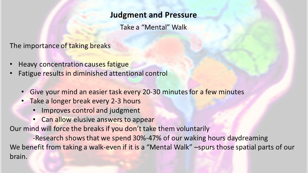 Take a Mental Walk The importance of taking breaks Heavy concentration causes fatigue Fatigue results in diminished attentional control Give your mind an easier task every 20-30 minutes for a few minutes Take a longer break every 2-3 hours Improves control and judgment Can allow elusive answers to appear Our mind will force the breaks if you don't take them voluntarily -Research shows that we spend 30%-47% of our waking hours daydreaming We benefit from taking a walk-even if it is a Mental Walk –spurs those spatial parts of our brain.