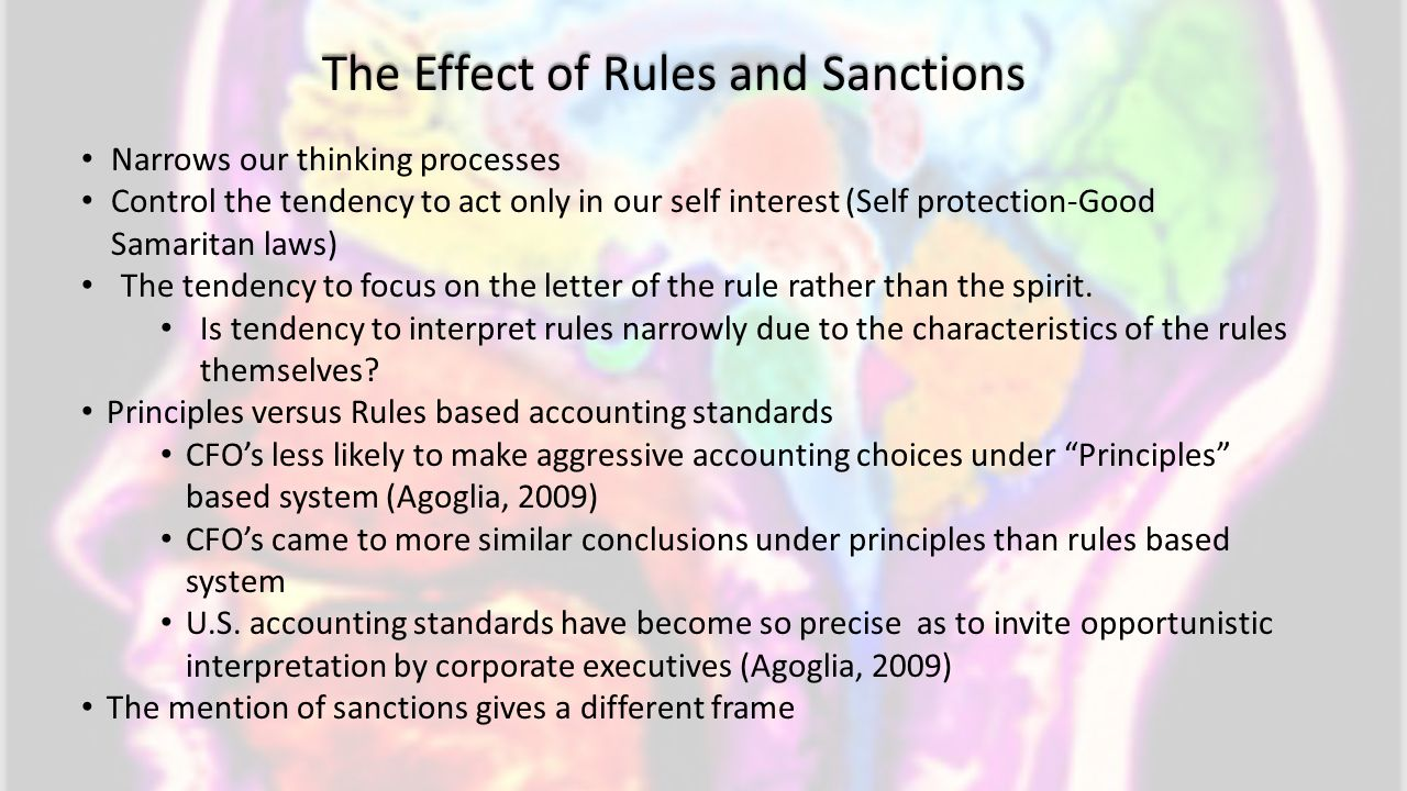 The Effect of Rules and Sanctions Narrows our thinking processes Control the tendency to act only in our self interest (Self protection-Good Samaritan laws) The tendency to focus on the letter of the rule rather than the spirit.