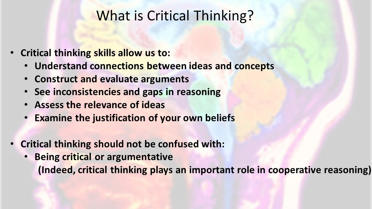 Critical thinking skills allow us to: Understand connections between ideas and concepts Construct and evaluate arguments See inconsistencies and gaps in reasoning Assess the relevance of ideas Examine the justification of your own beliefs Critical thinking should not be confused with: Being critical or argumentative (Indeed, critical thinking plays an important role in cooperative reasoning) What is Critical Thinking