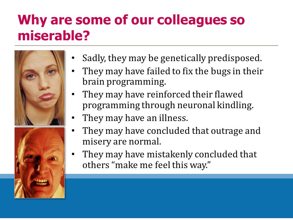 Why are some of our colleagues so miserable? Sadly, they may be genetically predisposed. They may have failed to fix the bugs in their brain programmi